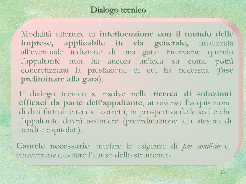 13 Dialogo tecnico Dialogo tecnico Il dialogo tecnico si risolve nella ricerca di soluzioni efficaci da parte dell'appaltante, attraverso l'acquisizione di dati fattuali e tecnici corretti, in prospettiva delle scelte che l'appaltante dovrà assumere (preordinazione alla stesura di bandi e capitolati).