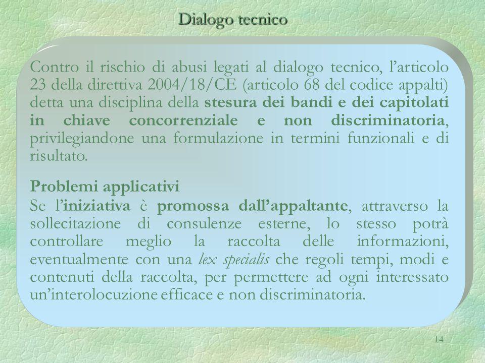 14 Dialogo tecnico Dialogo tecnico Contro il rischio di abusi legati al dialogo tecnico, l'articolo 23 della direttiva 2004/18/CE (articolo 68 del codice appalti) detta una disciplina della stesura dei bandi e dei capitolati in chiave concorrenziale e non discriminatoria, privilegiandone una formulazione in termini funzionali e di risultato.