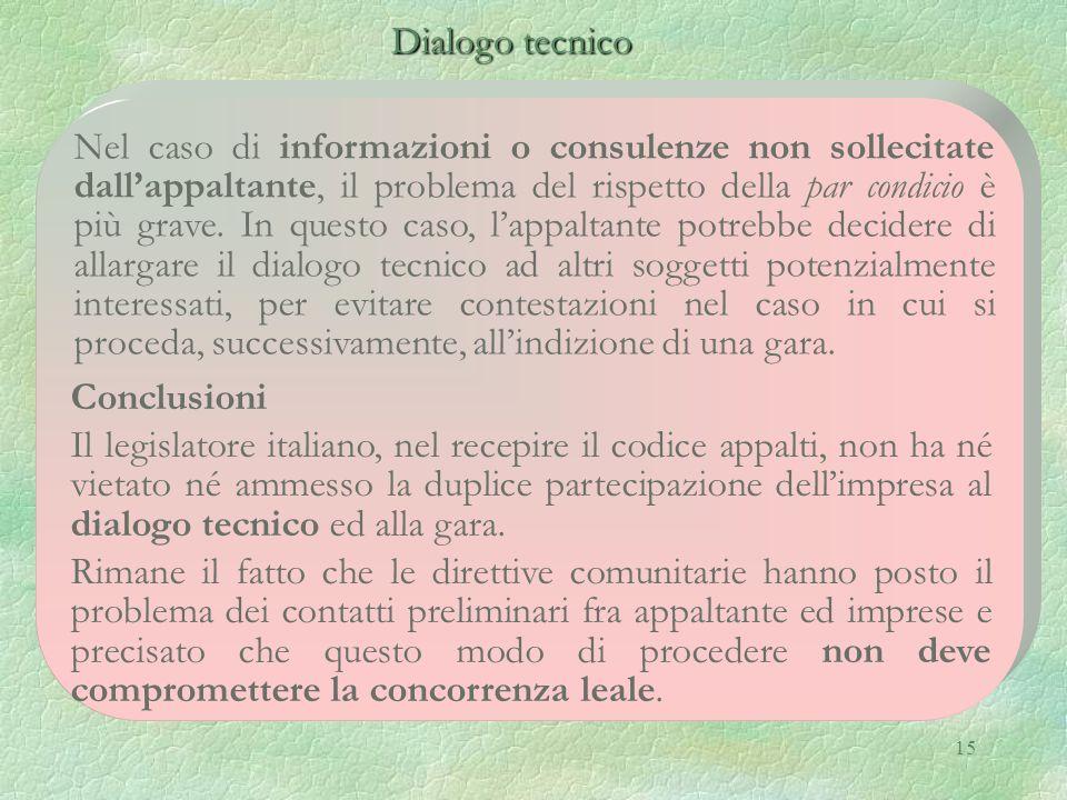 15 Dialogo tecnico Dialogo tecnico Nel caso di informazioni o consulenze non sollecitate dall'appaltante, il problema del rispetto della par condicio è più grave.
