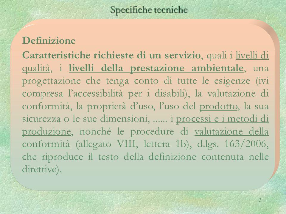 3 Specifiche tecniche Specifiche tecniche Definizione Caratteristiche richieste di un servizio, quali i livelli di qualità, i livelli della prestazione ambientale, una progettazione che tenga conto di tutte le esigenze (ivi compresa l'accessibilità per i disabili), la valutazione di conformità, la proprietà d'uso, l'uso del prodotto, la sua sicurezza o le sue dimensioni,......