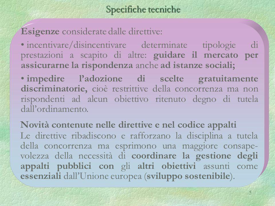 5 Specifiche tecniche Specifiche tecniche Esigenze considerate dalle direttive: incentivare/disincentivare determinate tipologie di prestazioni a scapito di altre: guidare il mercato per assicurarne la rispondenza anche ad istanze sociali; impedire l'adozione di scelte gratuitamente discriminatorie, cioè restrittive della concorrenza ma non rispondenti ad alcun obiettivo ritenuto degno di tutela dall'ordinamento.