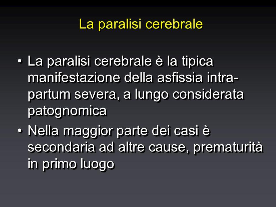 La paralisi cerebrale La paralisi cerebrale è la tipica manifestazione della asfissia intra- partum severa, a lungo considerata patognomicaLa paralisi cerebrale è la tipica manifestazione della asfissia intra- partum severa, a lungo considerata patognomica Nella maggior parte dei casi è secondaria ad altre cause, prematurità in primo luogoNella maggior parte dei casi è secondaria ad altre cause, prematurità in primo luogo La paralisi cerebrale è la tipica manifestazione della asfissia intra- partum severa, a lungo considerata patognomicaLa paralisi cerebrale è la tipica manifestazione della asfissia intra- partum severa, a lungo considerata patognomica Nella maggior parte dei casi è secondaria ad altre cause, prematurità in primo luogoNella maggior parte dei casi è secondaria ad altre cause, prematurità in primo luogo