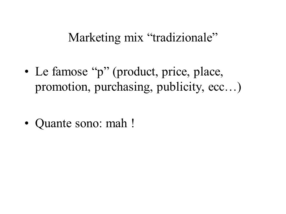 Marketing mix tradizionale Le famose p (product, price, place, promotion, purchasing, publicity, ecc…) Quante sono: mah !