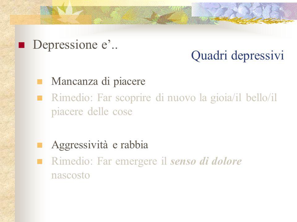 Quadri depressivi Depressione e'.. Mancanza di piacere Rimedio: Far scoprire di nuovo la gioia/il bello/il piacere delle cose Aggressività e rabbia Ri