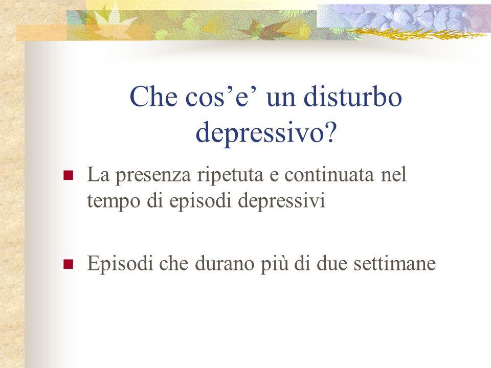 Che cos'e' un disturbo depressivo? La presenza ripetuta e continuata nel tempo di episodi depressivi Episodi che durano più di due settimane