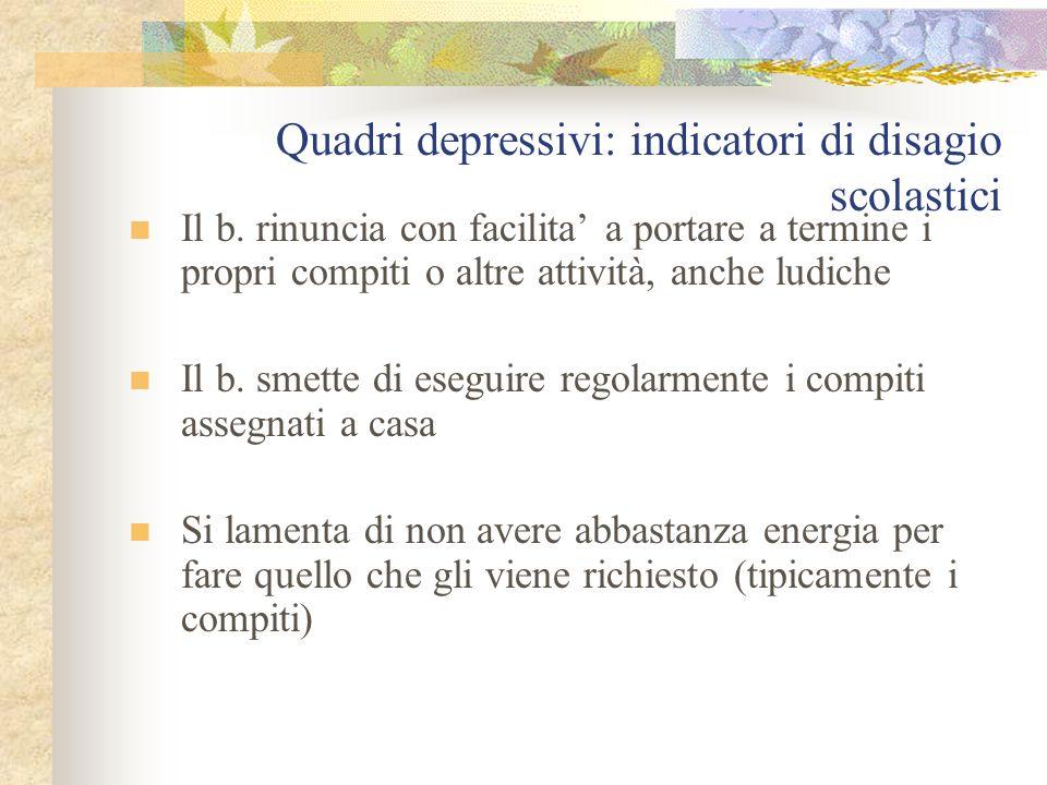 Quadri depressivi: indicatori di disagio scolastici Il b. rinuncia con facilita' a portare a termine i propri compiti o altre attività, anche ludiche