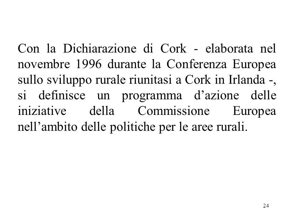 24 Con la Dichiarazione di Cork - elaborata nel novembre 1996 durante la Conferenza Europea sullo sviluppo rurale riunitasi a Cork in Irlanda -, si de