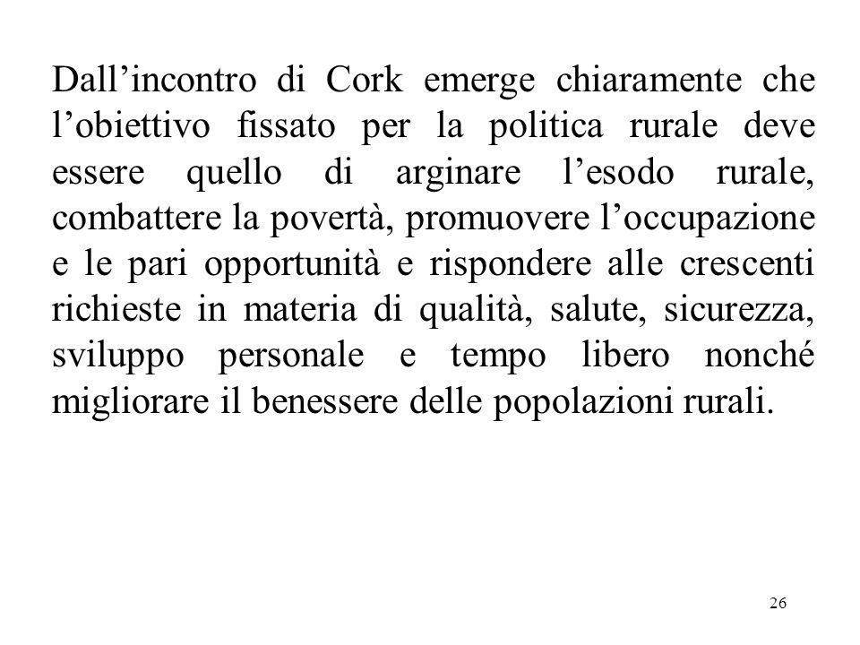 26 Dall'incontro di Cork emerge chiaramente che l'obiettivo fissato per la politica rurale deve essere quello di arginare l'esodo rurale, combattere l