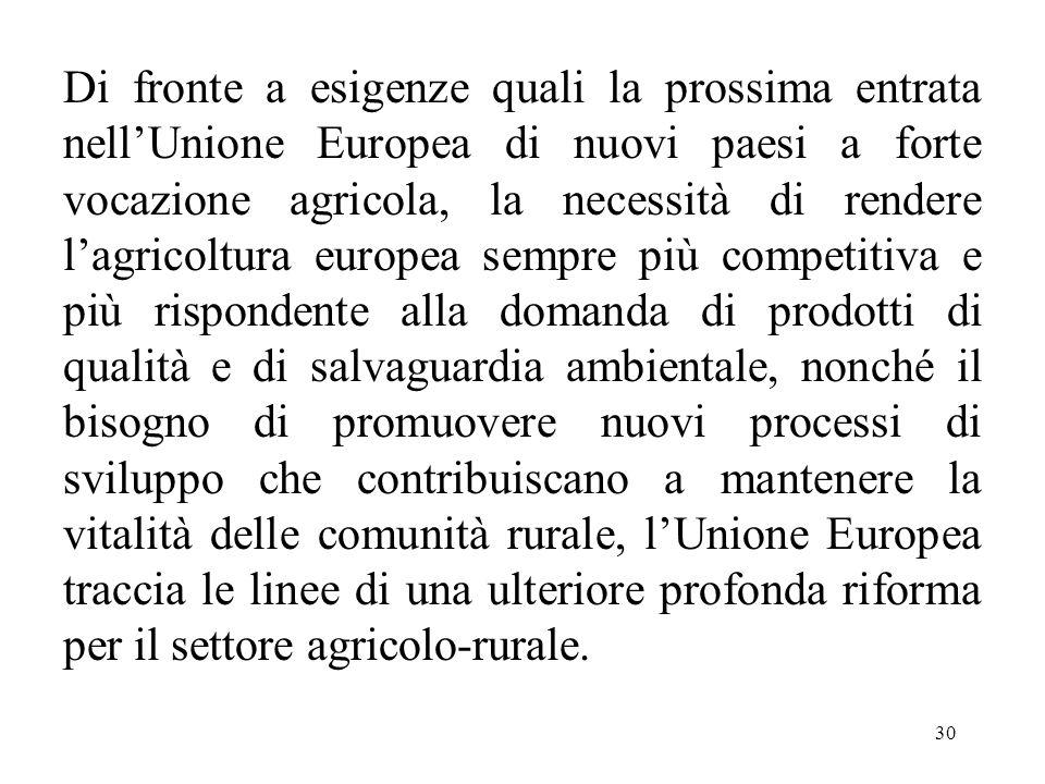 30 Di fronte a esigenze quali la prossima entrata nell'Unione Europea di nuovi paesi a forte vocazione agricola, la necessità di rendere l'agricoltura