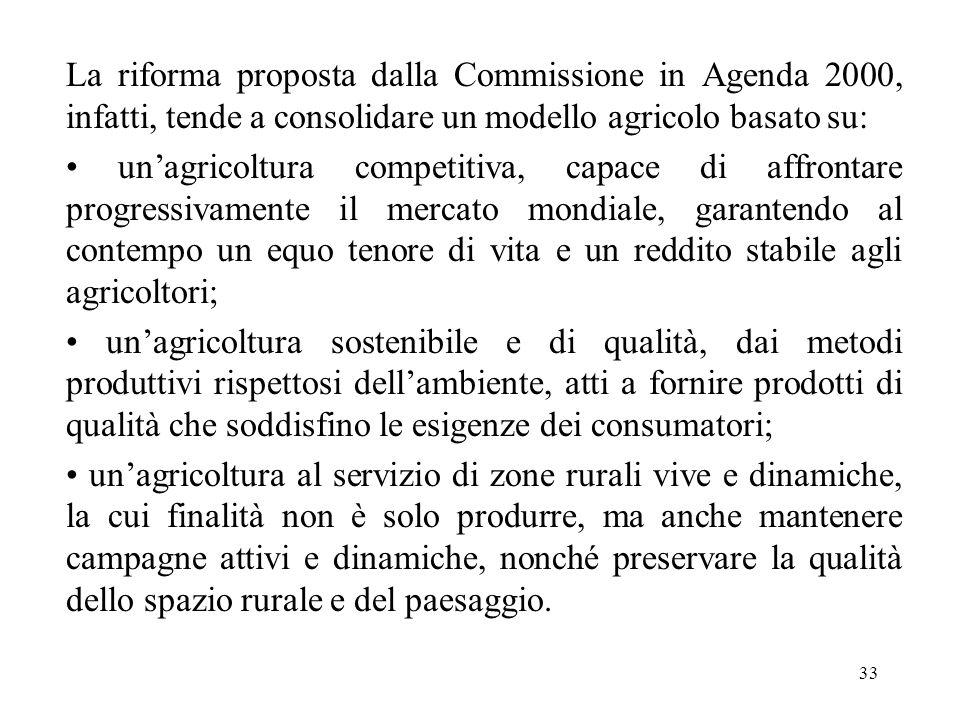 33 La riforma proposta dalla Commissione in Agenda 2000, infatti, tende a consolidare un modello agricolo basato su: un'agricoltura competitiva, capac