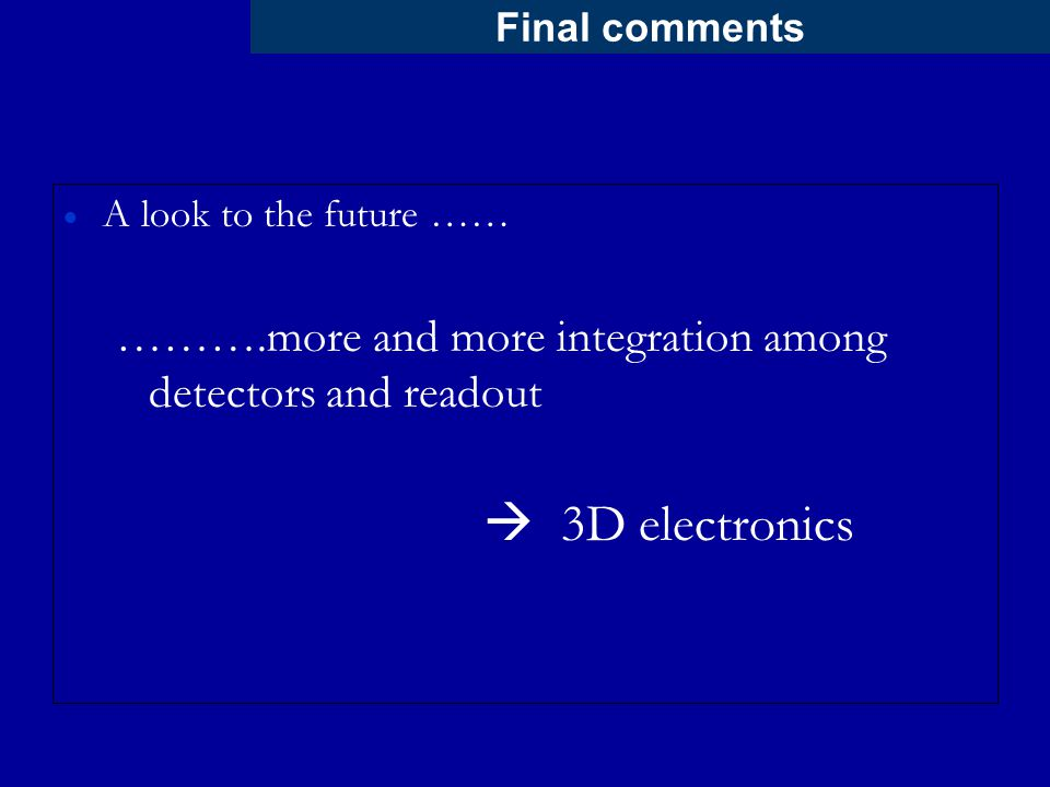 Final comments  A look to the future …… ……….more and more integration among detectors and readout  3D electronics