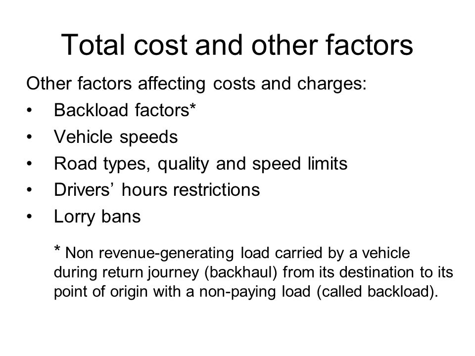Total cost and other factors Other factors affecting costs and charges: Backload factors* Vehicle speeds Road types, quality and speed limits Drivers' hours restrictions Lorry bans * Non revenue-generating load carried by a vehicle during return journey (backhaul) from its destination to its point of origin with a non-paying load (called backload).