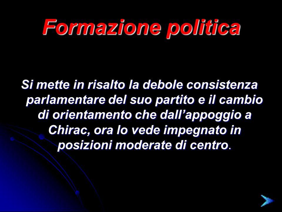 Formazione politica Si mette in risalto la debole consistenza parlamentare del suo partito e il cambio di orientamento che dall'appoggio a Chirac, ora lo vede impegnato in posizioni moderate di centro.
