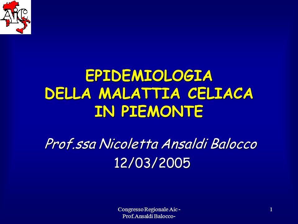 Congresso Regionale Aic - Prof.Ansaldi Balocco- 1 EPIDEMIOLOGIA DELLA MALATTIA CELIACA IN PIEMONTE Prof.ssa Nicoletta Ansaldi Balocco 12/03/2005 12/03/2005