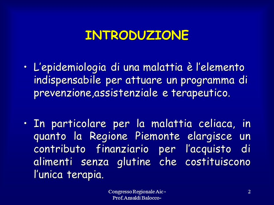 Congresso Regionale Aic - Prof.Ansaldi Balocco- 2 INTRODUZIONE L'epidemiologia di una malattia è l'elemento indispensabile per attuare un programma di prevenzione,assistenziale e terapeutico.L'epidemiologia di una malattia è l'elemento indispensabile per attuare un programma di prevenzione,assistenziale e terapeutico.