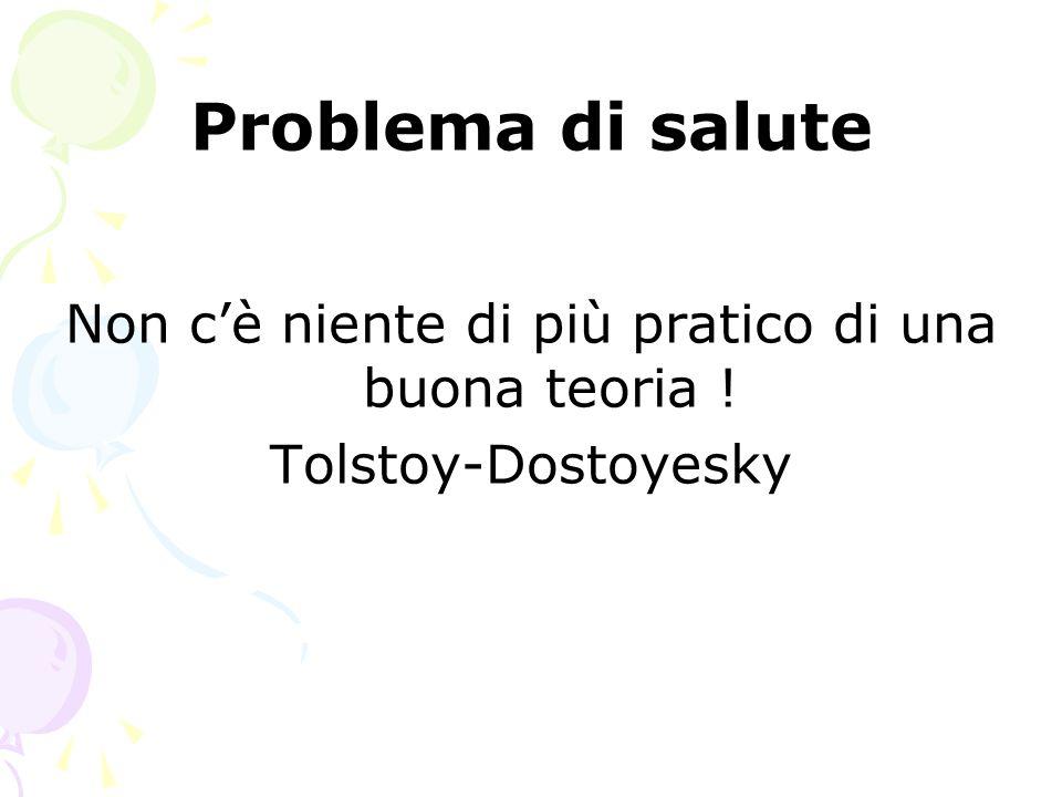 Problema di salute Non c'è niente di più pratico di una buona teoria ! Tolstoy-Dostoyesky