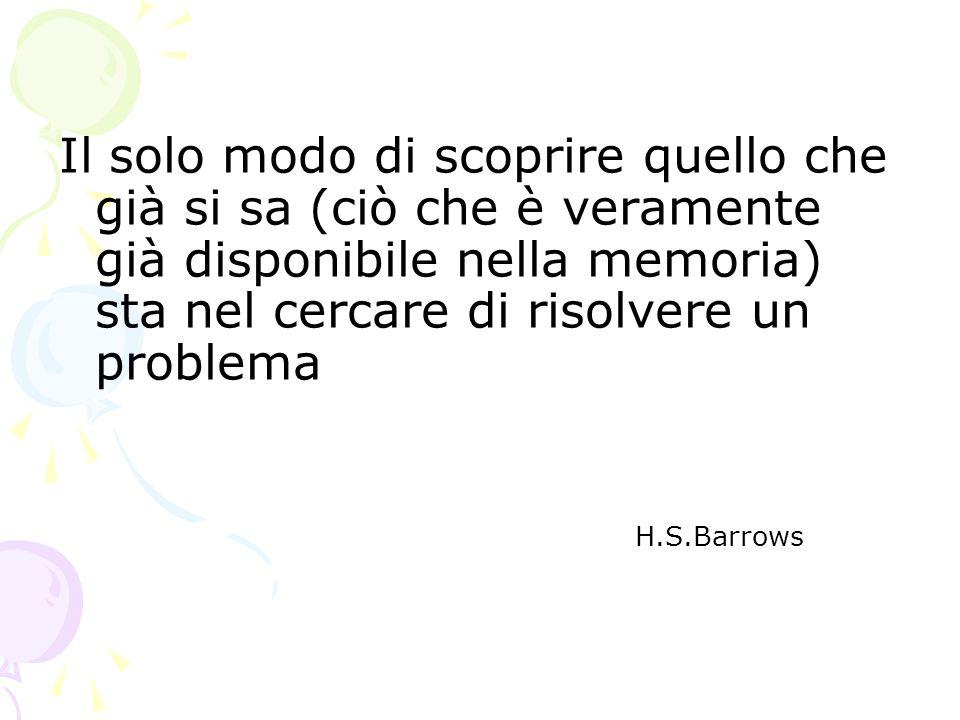 Il solo modo di scoprire quello che già si sa (ciò che è veramente già disponibile nella memoria) sta nel cercare di risolvere un problema H.S.Barrows