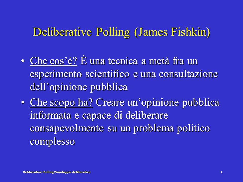 Deliberative Polling/Sondaggio deliberativo2 Deliberative Polling: per un'opinione pubblica informata L'opinione pubblica è solitamente:L'opinione pubblica è solitamente: a)Passiva b)Disinformata c)Poco razionale d)Inconsapevole di ciò che discrimina fra posizioni politiche DP cerca di creare le condizioni per un'opinione pubblica informata e riflessiva