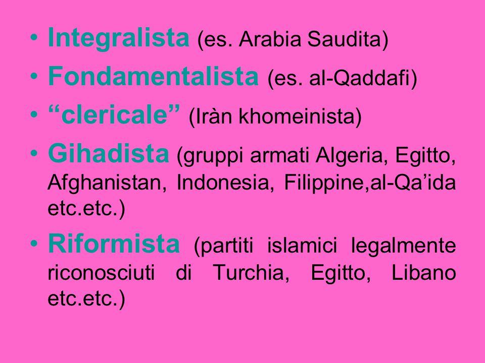 "Integralista (es. Arabia Saudita) Fondamentalista (es. al-Qaddafi) ""clericale"" (Iràn khomeinista) Gihadista (gruppi armati Algeria, Egitto, Afghanista"