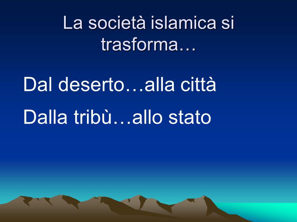 La società islamica si trasforma… Dal deserto…alla città Dalla tribù…allo stato