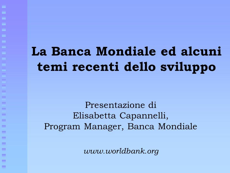 La Banca Mondiale ed alcuni temi recenti dello sviluppo Presentazione di Elisabetta Capannelli, Program Manager, Banca Mondiale www.worldbank.org
