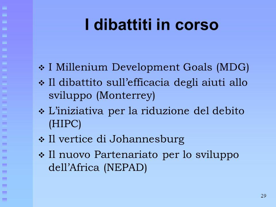 29 I dibattiti in corso  I Millenium Development Goals (MDG)  Il dibattito sull'efficacia degli aiuti allo sviluppo (Monterrey)  L'iniziativa per l