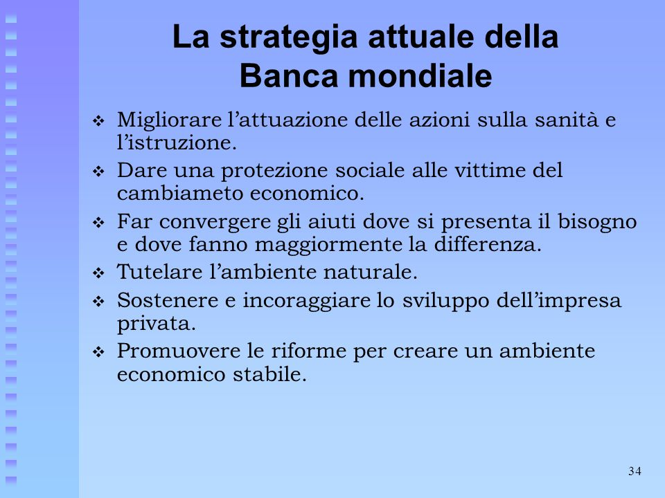 34 La strategia attuale della Banca mondiale  Migliorare l'attuazione delle azioni sulla sanità e l'istruzione.  Dare una protezione sociale alle vi