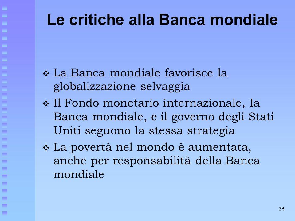 35 Le critiche alla Banca mondiale  La Banca mondiale favorisce la globalizzazione selvaggia  Il Fondo monetario internazionale, la Banca mondiale,