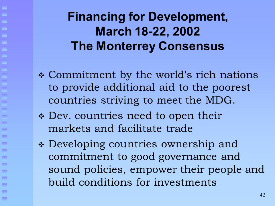 42 Financing for Development, March 18-22, 2002 The Monterrey Consensus  Commitment by the world s rich nations to provide additional aid to the poorest countries striving to meet the MDG.