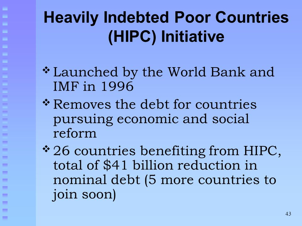 43 Heavily Indebted Poor Countries (HIPC) Initiative Launched by the World Bank and IMF in 1996 Removes the debt for countries pursuing economic and social reform 26 countries benefiting from HIPC, total of $41 billion reduction in nominal debt (5 more countries to join soon)