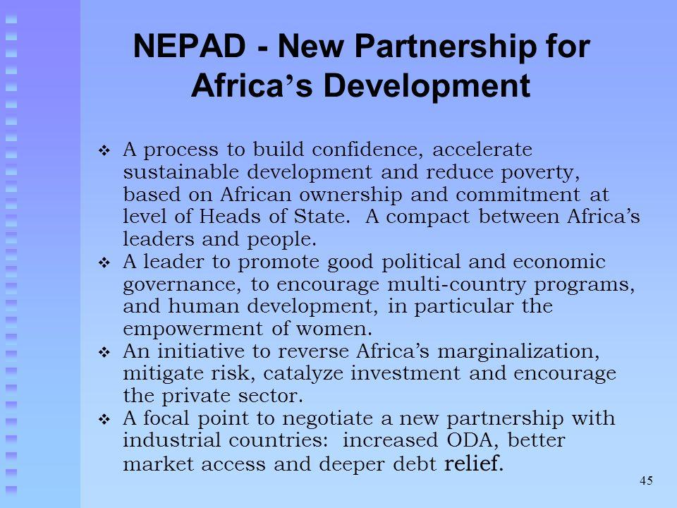 45 NEPAD - New Partnership for Africa ' s Development  A process to build confidence, accelerate sustainable development and reduce poverty, based on