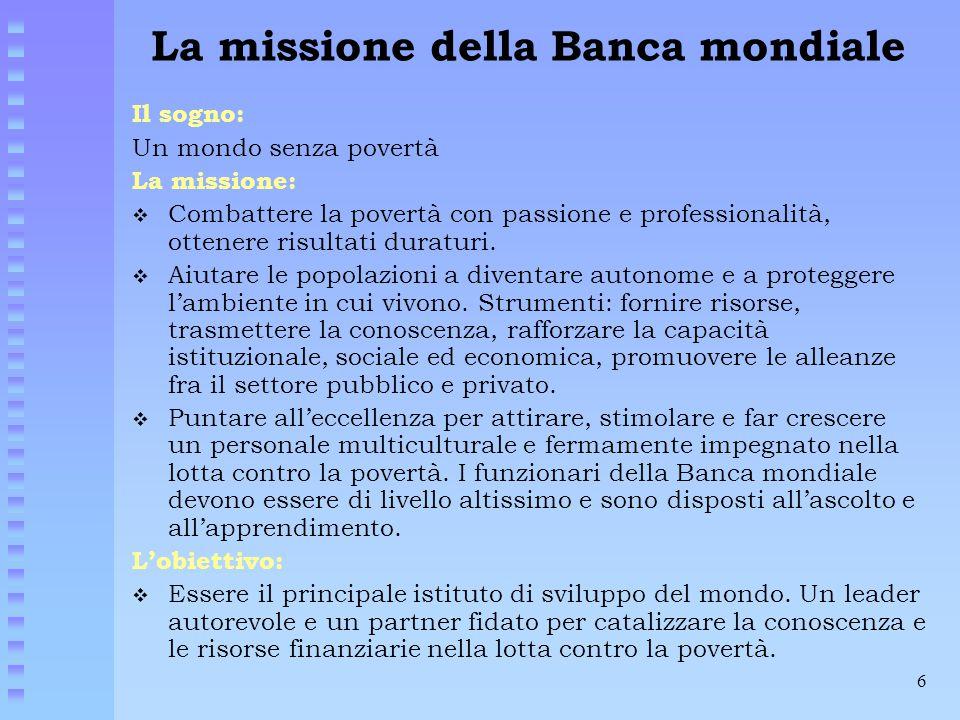 6 La missione della Banca mondiale Il sogno: Un mondo senza povertà La missione:  Combattere la povertà con passione e professionalità, ottenere risu