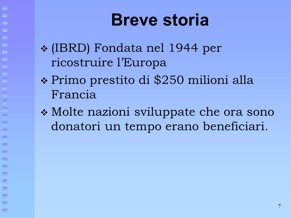 7 Breve storia  (IBRD) Fondata nel 1944 per ricostruire l'Europa  Primo prestito di $250 milioni alla Francia  Molte nazioni sviluppate che ora son