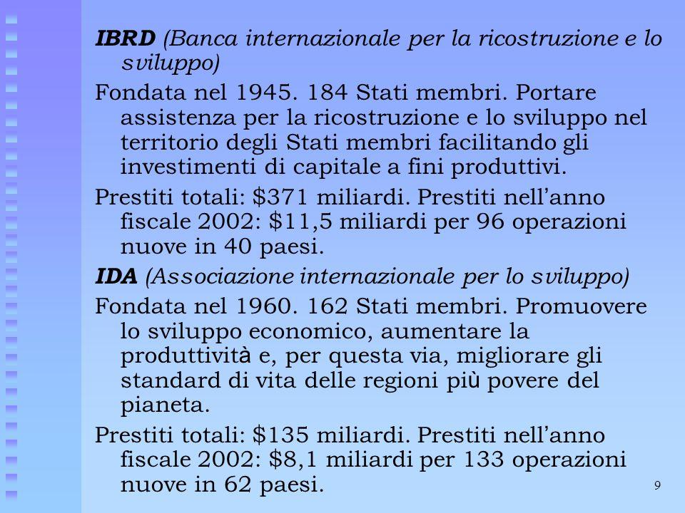 9 IBRD (Banca internazionale per la ricostruzione e lo sviluppo) Fondata nel 1945. 184 Stati membri. Portare assistenza per la ricostruzione e lo svil