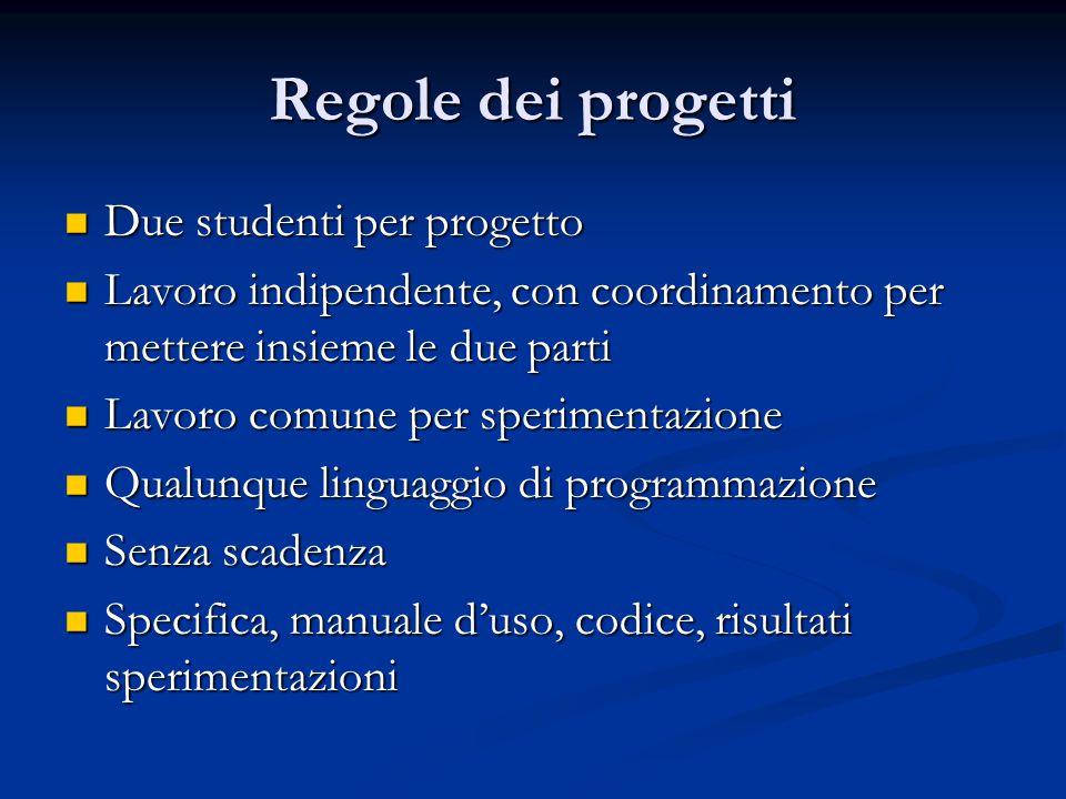 Regole dei progetti Due studenti per progetto Due studenti per progetto Lavoro indipendente, con coordinamento per mettere insieme le due parti Lavoro