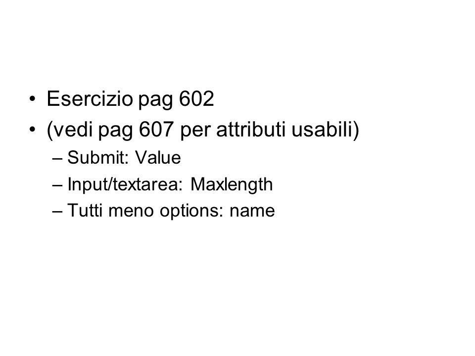 Esercizio pag 602 (vedi pag 607 per attributi usabili) –Submit: Value –Input/textarea: Maxlength –Tutti meno options: name