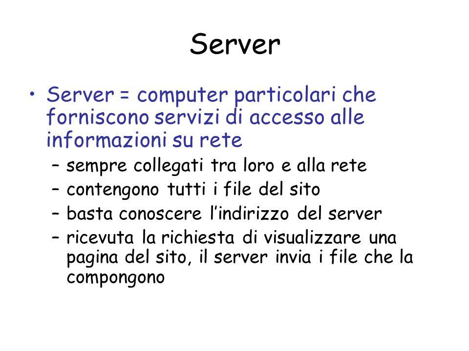 Server = computer particolari che forniscono servizi di accesso alle informazioni su rete –sempre collegati tra loro e alla rete –contengono tutti i f