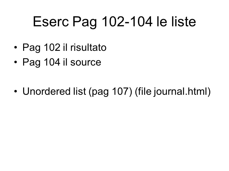 Eserc Pag 102-104 le liste Pag 102 il risultato Pag 104 il source Unordered list (pag 107) (file journal.html)