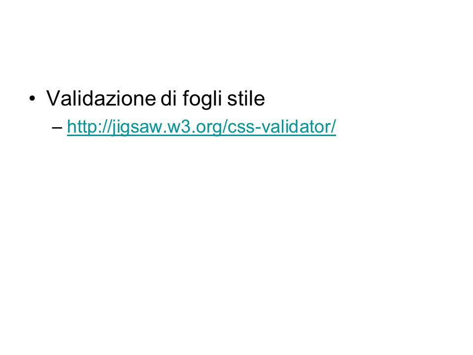 Validazione di fogli stile –http://jigsaw.w3.org/css-validator/http://jigsaw.w3.org/css-validator/