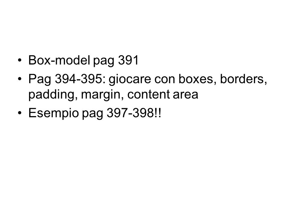 Box-model pag 391 Pag 394-395: giocare con boxes, borders, padding, margin, content area Esempio pag 397-398!!