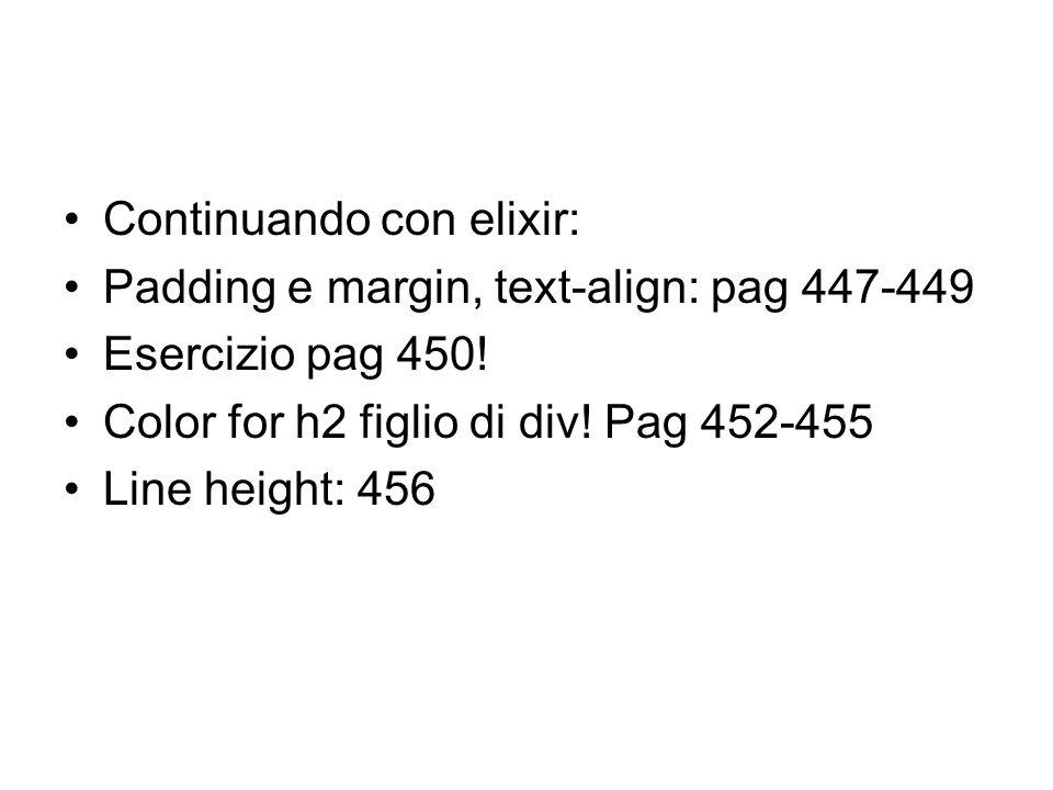 Continuando con elixir: Padding e margin, text-align: pag 447-449 Esercizio pag 450! Color for h2 figlio di div! Pag 452-455 Line height: 456