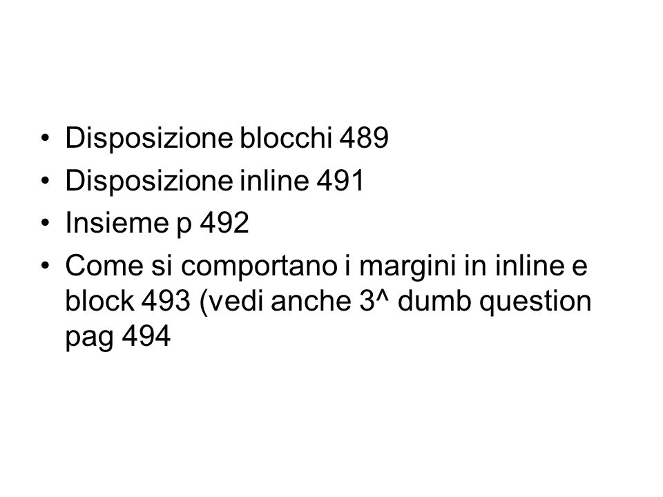 Disposizione blocchi 489 Disposizione inline 491 Insieme p 492 Come si comportano i margini in inline e block 493 (vedi anche 3^ dumb question pag 494