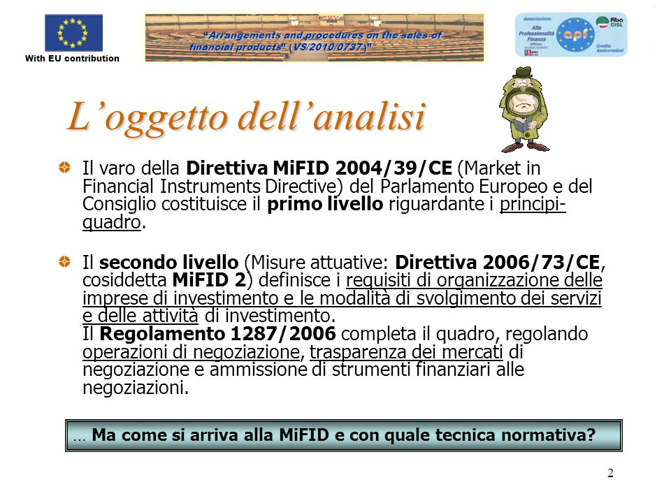 With EU contribution Arrangements and procedures on the sales of financial products (VS/2010/0737) Arrangements and procedures on the sales of financial products (VS/2010/0737 ) 2 L'oggetto dell'analisi Il varo della Direttiva MiFID 2004/39/CE (Market in Financial Instruments Directive) del Parlamento Europeo e del Consiglio costituisce il primo livello riguardante i principi- quadro.