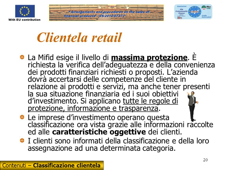 With EU contribution Arrangements and procedures on the sales of financial products (VS/2010/0737) Arrangements and procedures on the sales of financial products (VS/2010/0737 ) 20 Clientela retail La Mifid esige il livello di massima protezione.