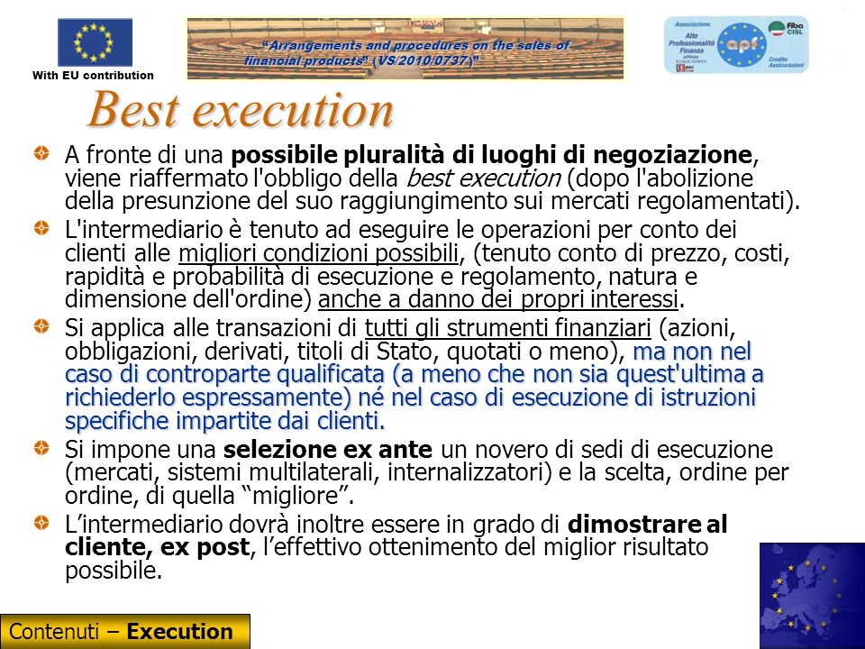 With EU contribution Arrangements and procedures on the sales of financial products (VS/2010/0737) Arrangements and procedures on the sales of financial products (VS/2010/0737 ) 34 Best execution A fronte di una possibile pluralità di luoghi di negoziazione, viene riaffermato l obbligo della best execution (dopo l abolizione della presunzione del suo raggiungimento sui mercati regolamentati).