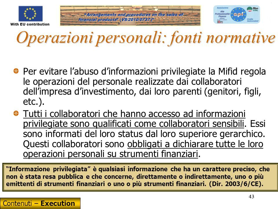 With EU contribution Arrangements and procedures on the sales of financial products (VS/2010/0737) Arrangements and procedures on the sales of financial products (VS/2010/0737 ) 43 Operazioni personali: fonti normative Per evitare l'abuso d'informazioni privilegiate la Mifid regola le operazioni del personale realizzate dai collaboratori dell'impresa d'investimento, dai loro parenti (genitori, figli, etc.).