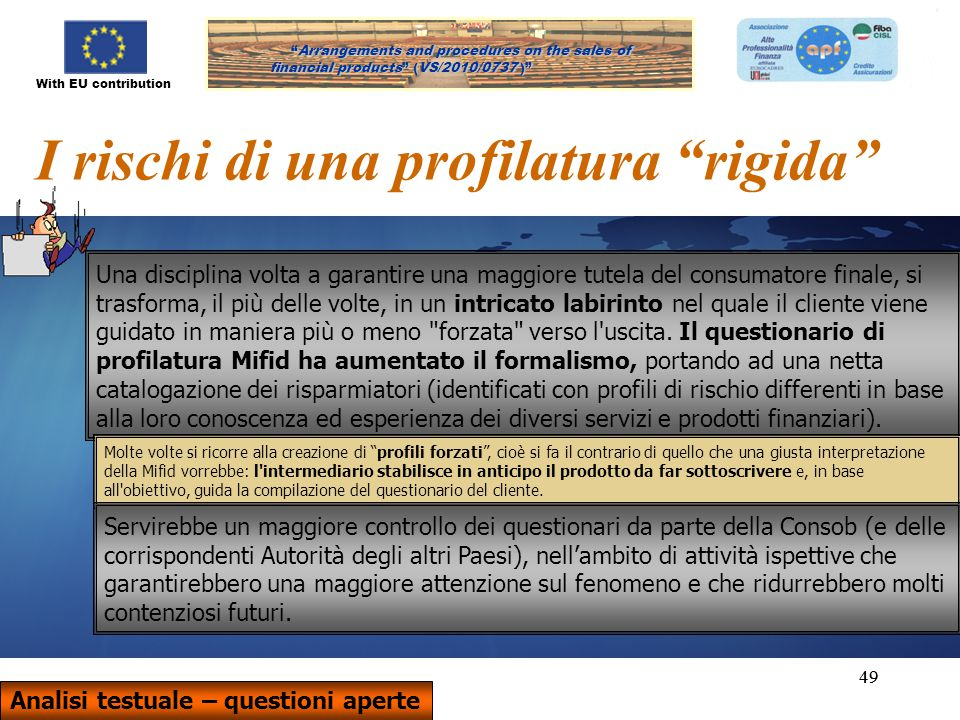 With EU contribution Arrangements and procedures on the sales of financial products (VS/2010/0737) Arrangements and procedures on the sales of financial products (VS/2010/0737 ) 49 I rischi di una profilatura rigida Una disciplina volta a garantire una maggiore tutela del consumatore finale, si trasforma, il più delle volte, in un intricato labirinto nel quale il cliente viene guidato in maniera più o meno forzata verso l uscita.