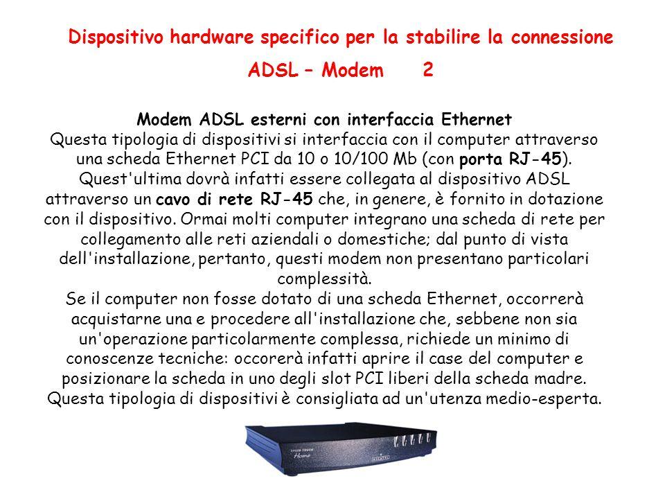 Dispositivo hardware specifico per la stabilire la connessione ADSL – Modem 2 Modem ADSL esterni con interfaccia Ethernet Questa tipologia di dispositivi si interfaccia con il computer attraverso una scheda Ethernet PCI da 10 o 10/100 Mb (con porta RJ-45).