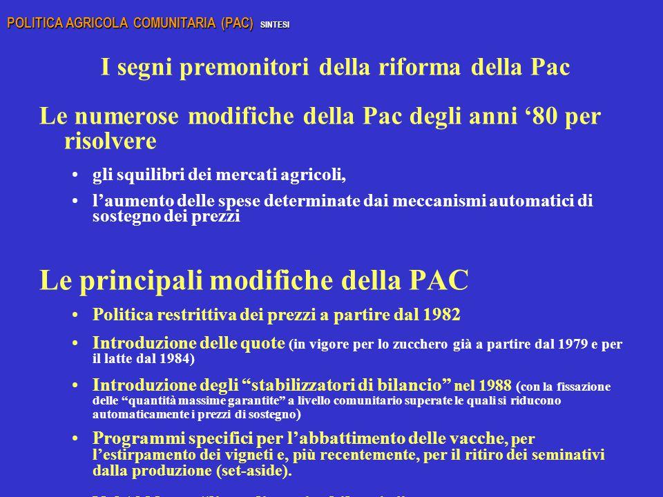 I segni premonitori della riforma della Pac Le numerose modifiche della Pac degli anni '80 per risolvere gli squilibri dei mercati agricoli, l'aumento delle spese determinate dai meccanismi automatici di sostegno dei prezzi Le principali modifiche della PAC Politica restrittiva dei prezzi a partire dal 1982 Introduzione delle quote (in vigore per lo zucchero già a partire dal 1979 e per il latte dal 1984) Introduzione degli stabilizzatori di bilancio nel 1988 ( con la fissazione delle quantità massime garantite a livello comunitario superate le quali si riducono automaticamente i prezzi di sostegno ) Programmi specifici per l'abbattimento delle vacche, per l'estirpamento dei vigneti e, più recentemente, per il ritiro dei seminativi dalla produzione (set-aside).