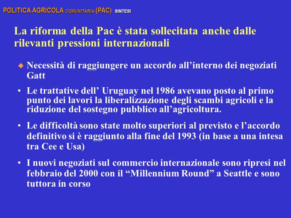 La riforma della Pac è stata sollecitata anche dalle rilevanti pressioni internazionali u Necessità di raggiungere un accordo all'interno dei negoziati Gatt Le trattative dell' Uruguay nel 1986 avevano posto al primo punto dei lavori la liberalizzazione degli scambi agricoli e la riduzione del sostegno pubblico all'agricoltura.